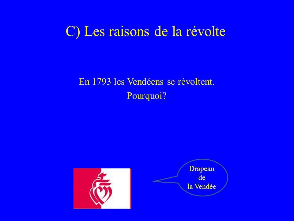 C) Les raisons de la révolte En 1793 les Vendéens se révoltent. Pourquoi? Drapeau de la Vendée