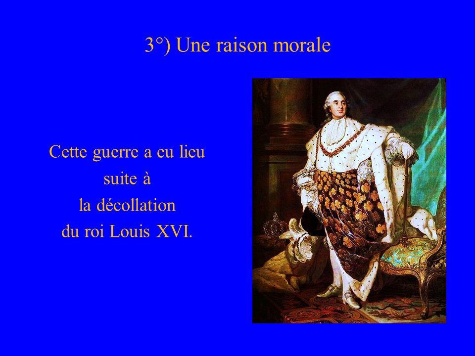 3°) Une raison morale Cette guerre a eu lieu suite à la décollation du roi Louis XVI.
