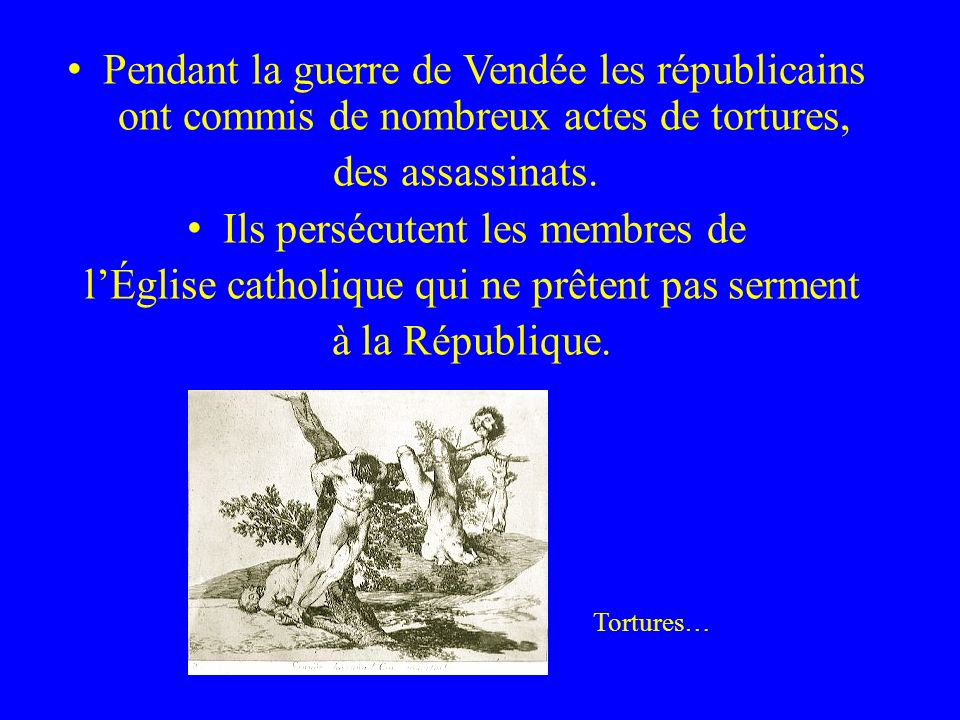 Pendant la guerre de Vendée les républicains ont commis de nombreux actes de tortures, des assassinats. Ils persécutent les membres de lÉglise catholi