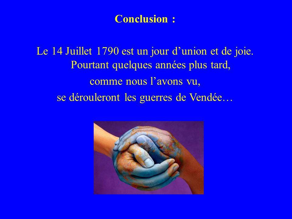 Conclusion : Le 14 Juillet 1790 est un jour dunion et de joie. Pourtant quelques années plus tard, comme nous lavons vu, se dérouleront les guerres de