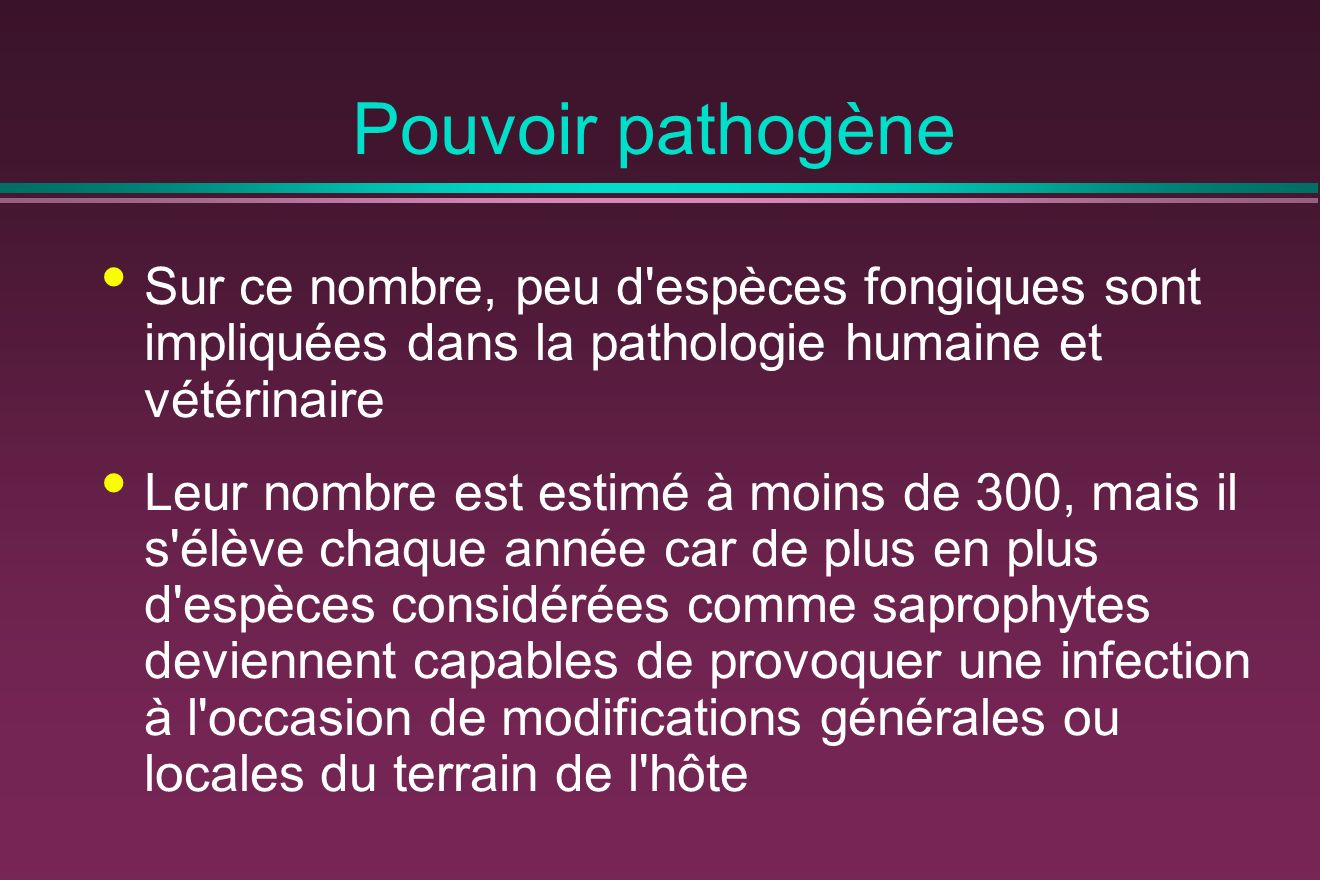 Pouvoir pathogène Sur ce nombre, peu d espèces fongiques sont impliquées dans la pathologie humaine et vétérinaire Leur nombre est estimé à moins de 300, mais il s élève chaque année car de plus en plus d espèces considérées comme saprophytes deviennent capables de provoquer une infection à l occasion de modifications générales ou locales du terrain de l hôte