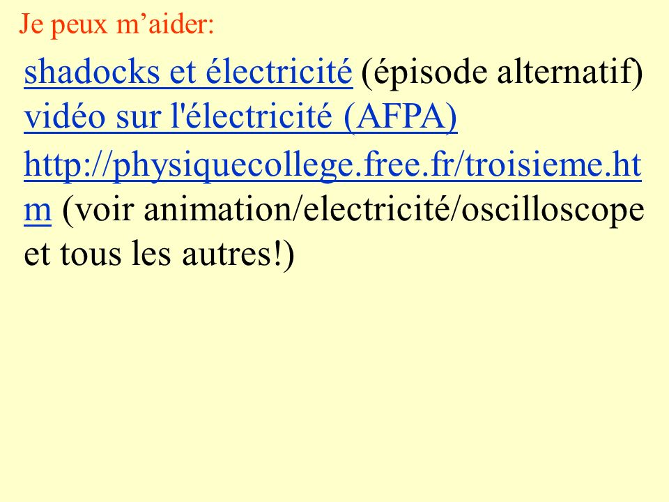 Je peux maider: shadocks et électricitéshadocks et électricité (épisode alternatif) vidéo sur l électricité (AFPA) http://physiquecollege.free.fr/troisieme.ht mhttp://physiquecollege.free.fr/troisieme.ht m (voir animation/electricité/oscilloscope et tous les autres!)