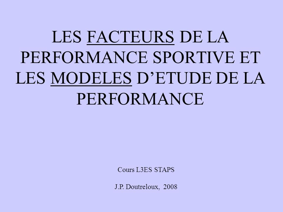LES FACTEURS DE LA PERFORMANCE SPORTIVE ET LES MODELES DETUDE DE LA PERFORMANCE Cours L3ES STAPS J.P.