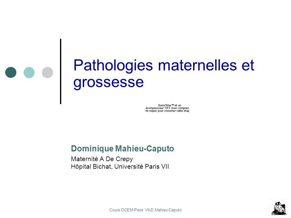 Cours DCEM-Paris VII-D.Mahieu-Caputo Pathologies maternelles et grossesse Dominique Mahieu-Caputo Maternité A De Crepy Hôpital Bichat, Université Paris VII