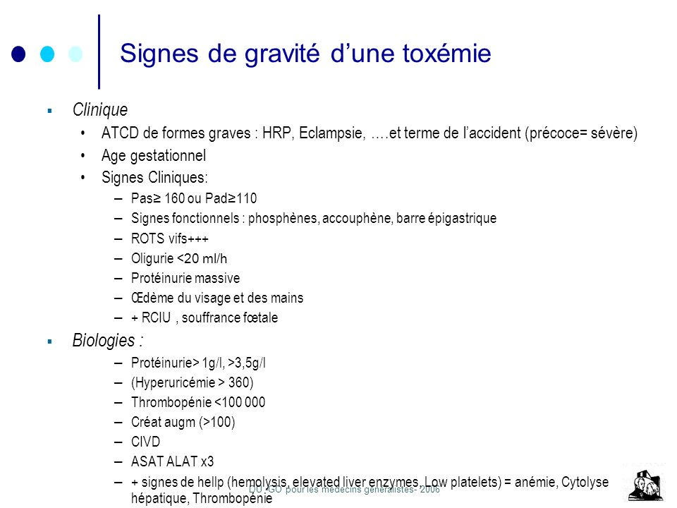 DU -GO pour les médecins généralistes- 2006 Signes de gravité dune toxémie Clinique ATCD de formes graves : HRP, Eclampsie, ….et terme de laccident (p