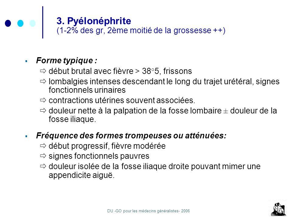 DU -GO pour les médecins généralistes- 2006 3. Pyélonéphrite (1-2% des gr, 2ème moitié de la grossesse ++) Forme typique : début brutal avec fièvre >