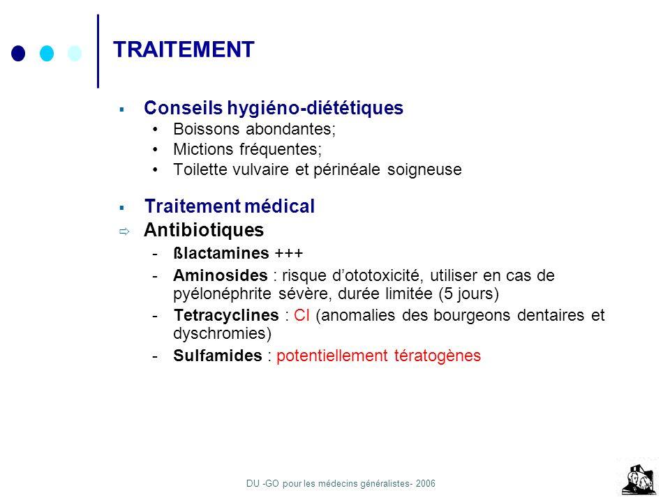 DU -GO pour les médecins généralistes- 2006 TRAITEMENT Conseils hygiéno-diététiques Boissons abondantes; Mictions fréquentes; Toilette vulvaire et pér