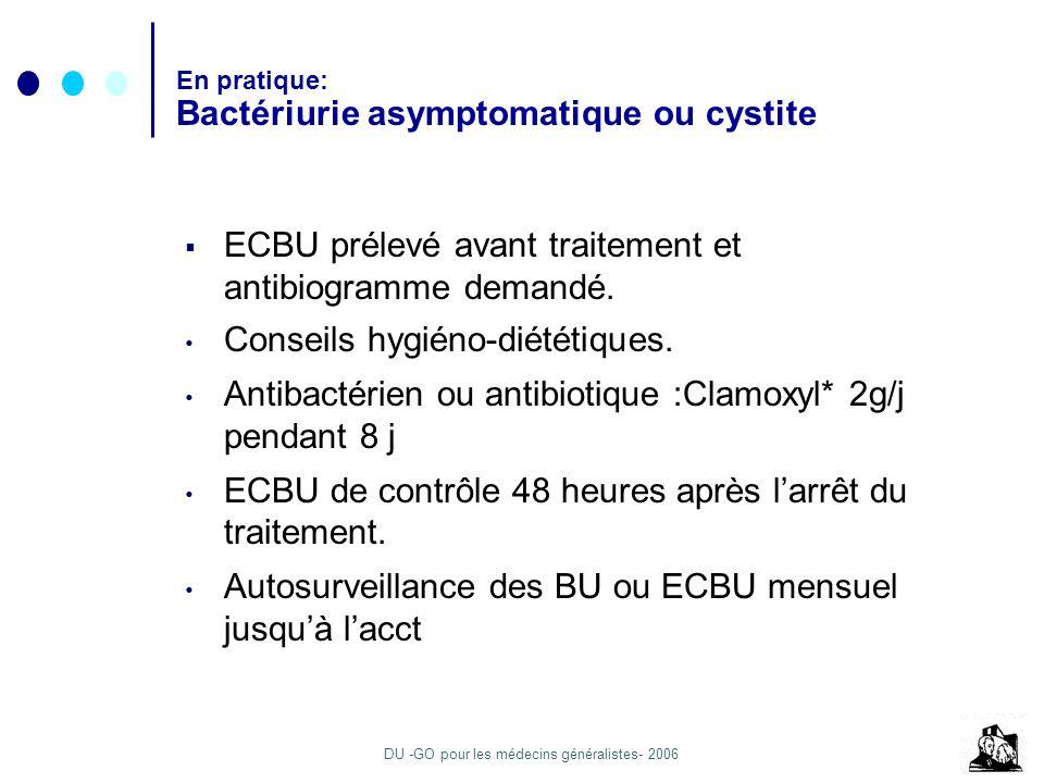 DU -GO pour les médecins généralistes- 2006 En pratique: Bactériurie asymptomatique ou cystite ECBU prélevé avant traitement et antibiogramme demandé.
