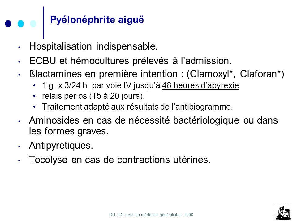 DU -GO pour les médecins généralistes- 2006 Pyélonéphrite aiguë Hospitalisation indispensable. ECBU et hémocultures prélevés à ladmission. ßlactamines