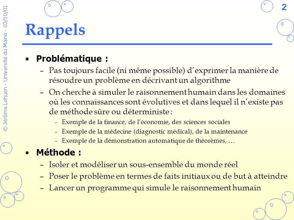 93 © Jérôme Lehuen - Université du Maine - 03/10/01 Filtrage des objets (defclass DUCK (is-a USER) (role concrete) (pattern-match reactive) (slot son (create-accessor read-write)) (slot age (create-accessor read-write) (default 0))) (definstances OBJETS-INITIAUX (Donald of DUCK (son coin-coin) (age 2)) (Gaetan of DUCK (son coui-coui) (age 4)) (Gedeon of DUCK (son piou-piou) (age 5)) (Daisy of DUCK (son pouet-pouet))) (defmessage-handler DUCK crier () (printout t ?self ?self:son crlf))) (defrule klaxon ?canard <- (object (is-a DUCK) (age ~0)) => (send ?canard crier))