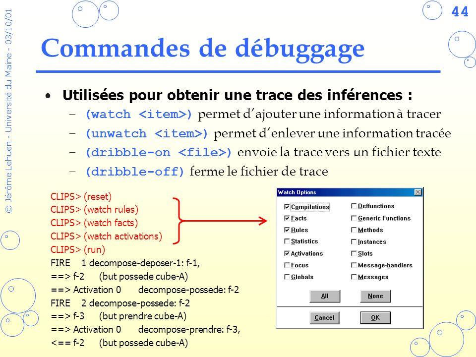 44 © Jérôme Lehuen - Université du Maine - 03/10/01 Commandes de débuggage Utilisées pour obtenir une trace des inférences : –(watch ) permet dajouter