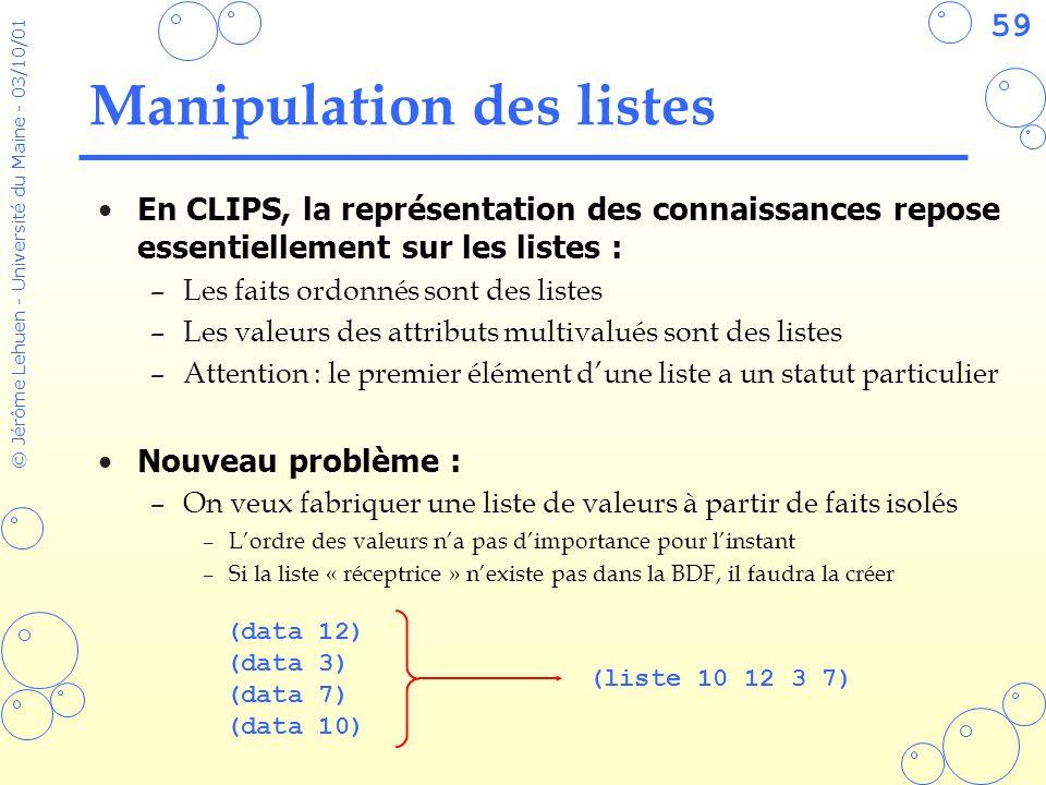59 © Jérôme Lehuen - Université du Maine - 03/10/01 Manipulation des listes En CLIPS, la représentation des connaissances repose essentiellement sur l