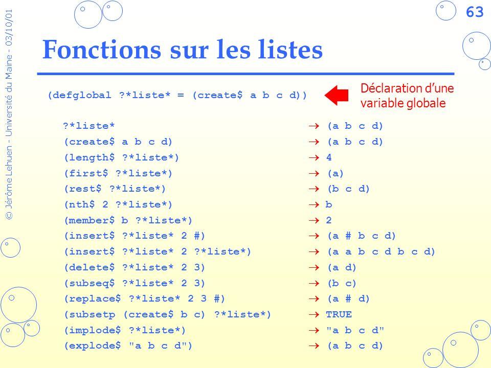 63 © Jérôme Lehuen - Université du Maine - 03/10/01 Fonctions sur les listes (defglobal ?*liste* = (create$ a b c d)) ?*liste* (a b c d) (create$ a b