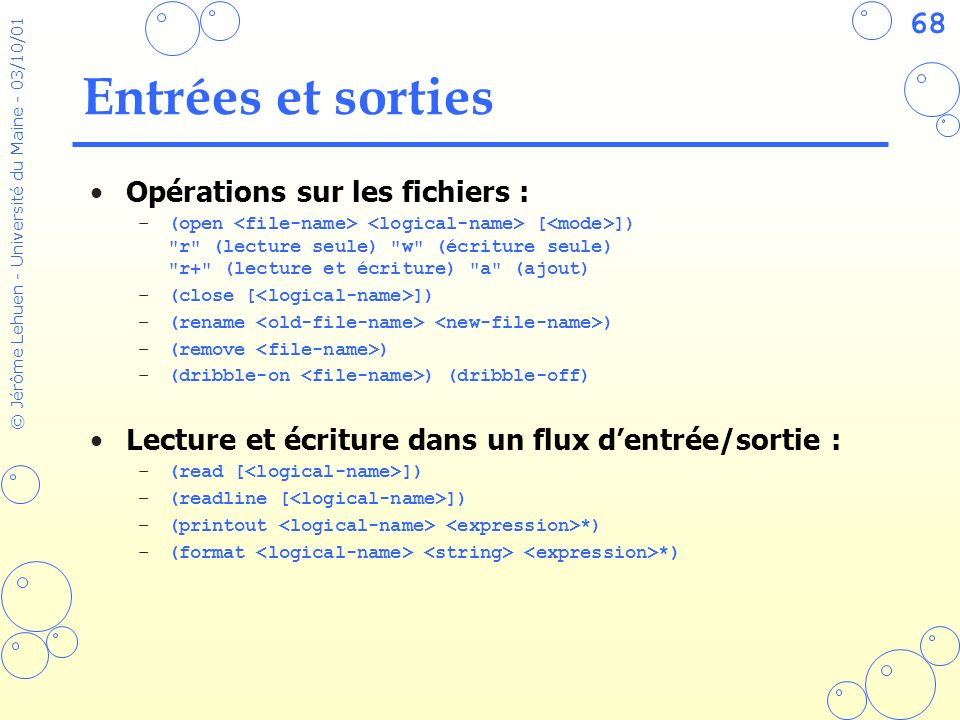 68 © Jérôme Lehuen - Université du Maine - 03/10/01 Entrées et sorties Opérations sur les fichiers : –(open [ ])