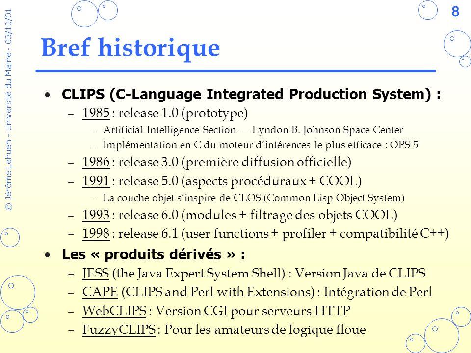 69 © Jérôme Lehuen - Université du Maine - 03/10/01 Définir des nouvelles fonctions Syntaxe qui ne déroute pas les Lispiens : –Comme en Lisp, la récursivité est la meilleure méthode pour manipuler et transformer les listes –Par convention, les fonctions dont le nom se termine par $ prennent une liste en argument –Le constructeur deffunction permet décrire des nouvelles commandes CLIPS utilisables dans les RHS des règles (defun coupe (liste index) (if (eq index 0) liste (coupe (cdr liste) (- index 1)))) LISP> (coupe (list 1 2 3 4) 2) (3 4) (deffunction coupe$ (?liste ?index) (if (eq ?index 0) then ?liste else (coupe$ (rest$ ?liste) (- ?index 1)))) CLIPS> (coupe$ (create$ 1 2 3 4) 2) (3 4) Version LISPVersion CLIPS
