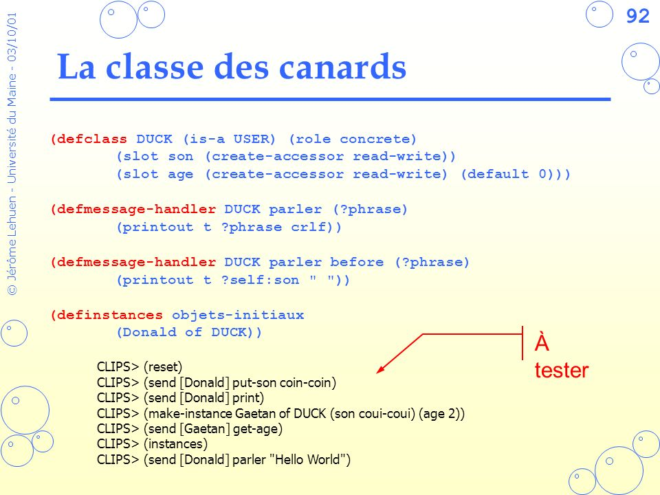 92 © Jérôme Lehuen - Université du Maine - 03/10/01 La classe des canards (defclass DUCK (is-a USER) (role concrete) (slot son (create-accessor read-w