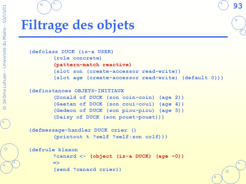 93 © Jérôme Lehuen - Université du Maine - 03/10/01 Filtrage des objets (defclass DUCK (is-a USER) (role concrete) (pattern-match reactive) (slot son