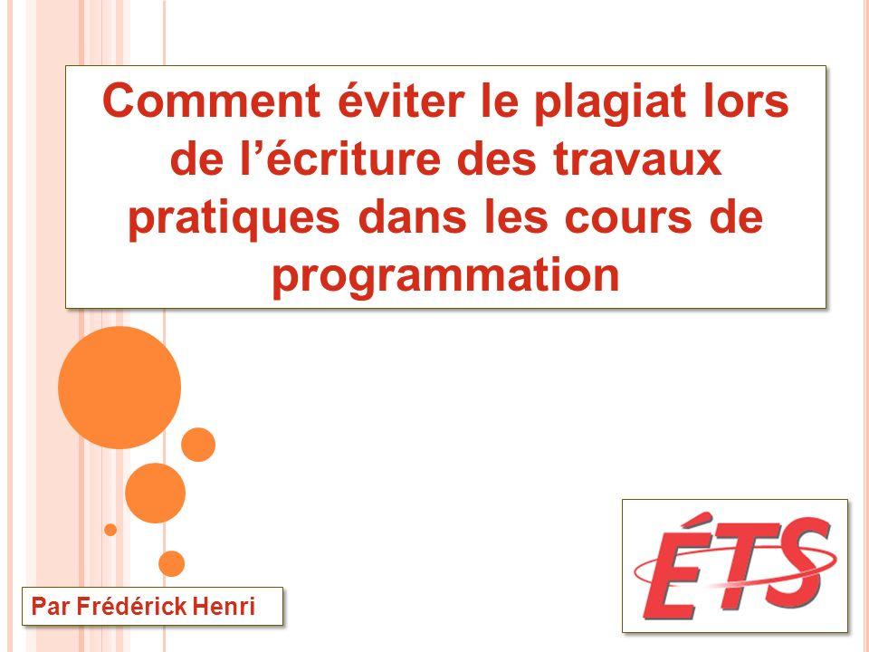 Comment éviter le plagiat lors de lécriture des travaux pratiques dans les cours de programmation Par Frédérick Henri