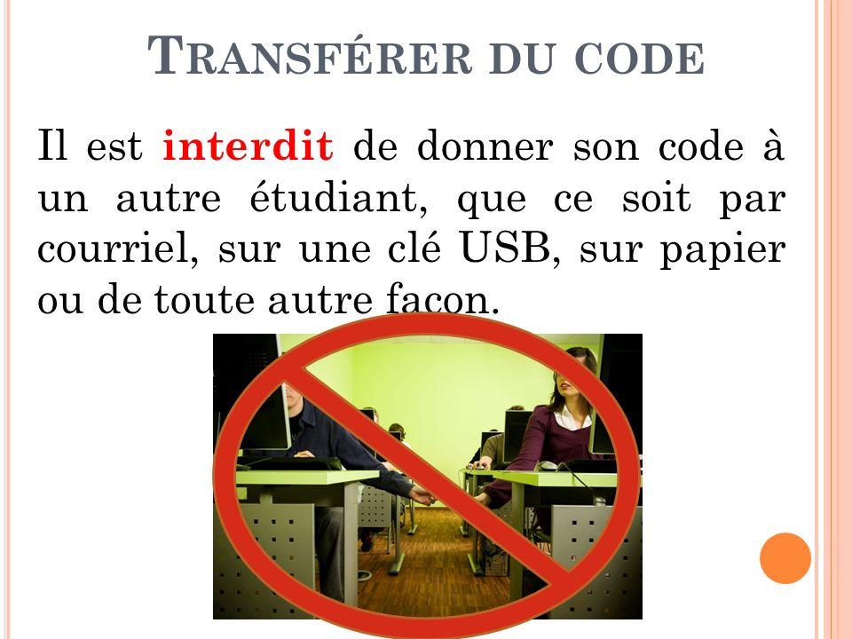 T RANSFÉRER DU CODE Il est interdit de donner son code à un autre étudiant, que ce soit par courriel, sur une clé USB, sur papier ou de toute autre façon.