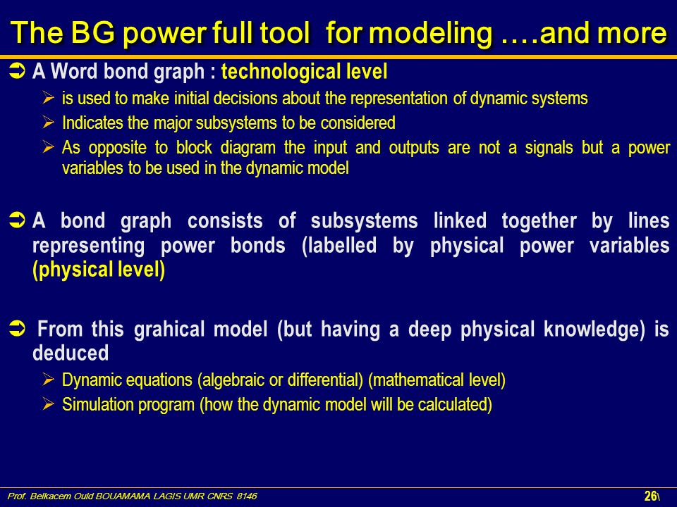 Prof. Belkacem Ould BOUAMAMA LAGIS UMR CNRS 8146 26 \ The BG power full tool for modeling ….and more A Word bond graph : technological level is used t