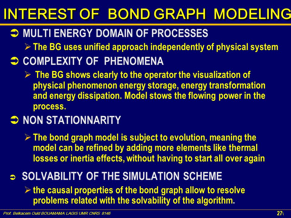 Prof. Belkacem Ould BOUAMAMA LAGIS UMR CNRS 8146 27 \ INTEREST OF BOND GRAPH MODELING INTEREST OF BOND GRAPH MODELING MULTI ENERGY DOMAIN OF PROCESSES