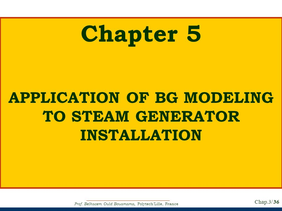 Prof. Belkacem Ould Bouamama, PolytechLille, France Chap.3/ 36 Chapter 5 APPLICATION OF BG MODELING TO STEAM GENERATOR INSTALLATION