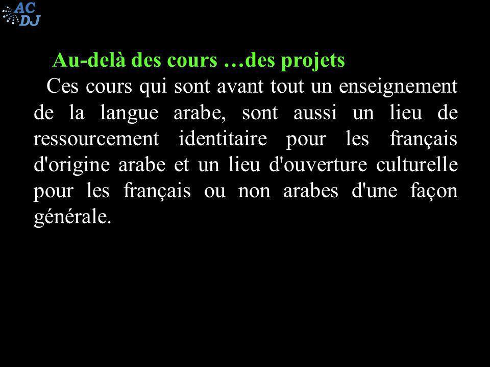 Au-delà des cours …des projets Ces cours qui sont avant tout un enseignement de la langue arabe, sont aussi un lieu de ressourcement identitaire pour