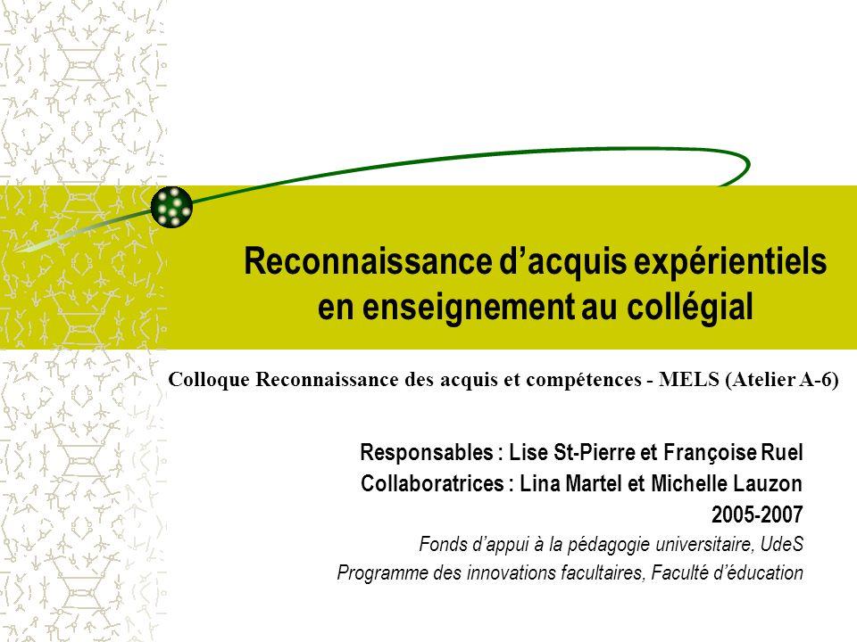 Reconnaissance dacquis expérientiels en enseignement au collégial Responsables : Lise St-Pierre et Françoise Ruel Collaboratrices : Lina Martel et Mic