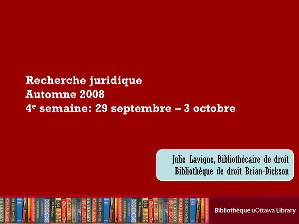 Cecilia Tellis, Law Librarian Brian Dickson Law Library Recherche juridique Automne 2008 4 e semaine: 29 septembre – 3 octobre Julie Lavigne, Bibliothécaire de droit Bibliothèque de droit Brian-Dickson