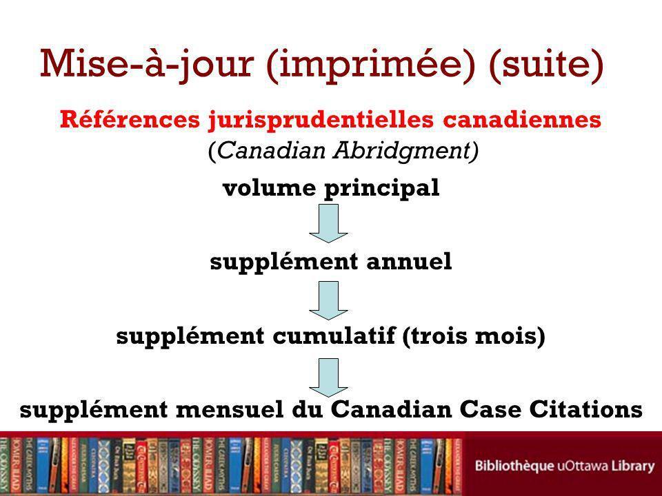Mise-à-jour (imprimée) (suite) Références jurisprudentielles canadiennes (Canadian Abridgment) volume principal supplément annuel supplément cumulatif (trois mois) supplément mensuel du Canadian Case Citations