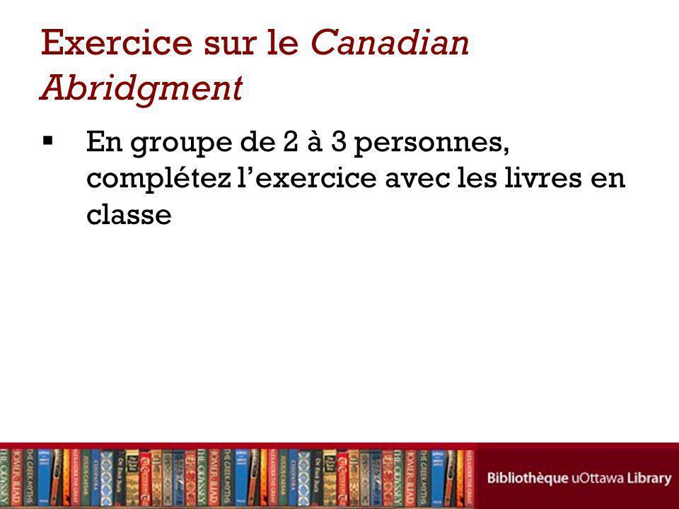 Exercice sur le Canadian Abridgment En groupe de 2 à 3 personnes, complétez lexercice avec les livres en classe