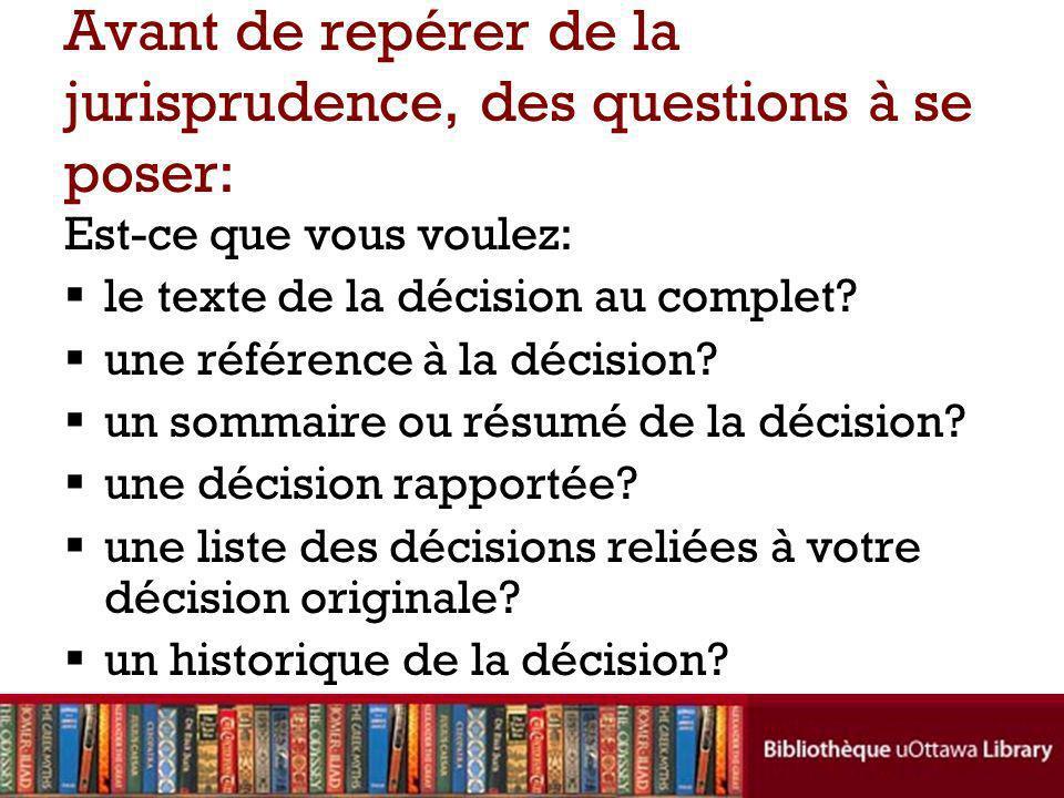 Avant de repérer de la jurisprudence, des questions à se poser: Est-ce que vous voulez: le texte de la décision au complet.