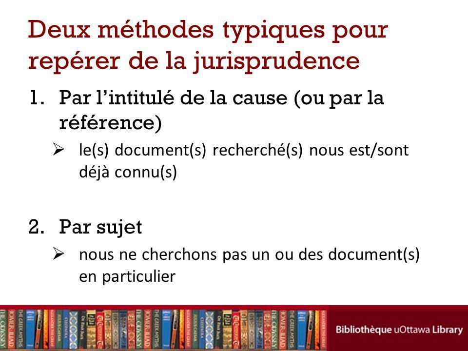 Deux méthodes typiques pour repérer de la jurisprudence 1.Par lintitulé de la cause (ou par la référence) le(s) document(s) recherché(s) nous est/sont déjà connu(s) 2.Par sujet nous ne cherchons pas un ou des document(s) en particulier