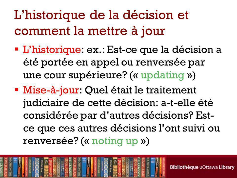 Lhistorique de la décision et comment la mettre à jour Lhistorique: ex.: Est-ce que la décision a été portée en appel ou renversée par une cour supérieure.