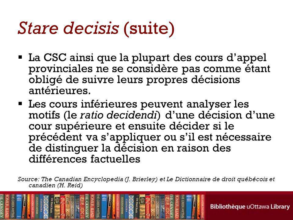 Stare decisis (suite) La CSC ainsi que la plupart des cours dappel provinciales ne se considère pas comme étant obligé de suivre leurs propres décisions antérieures.