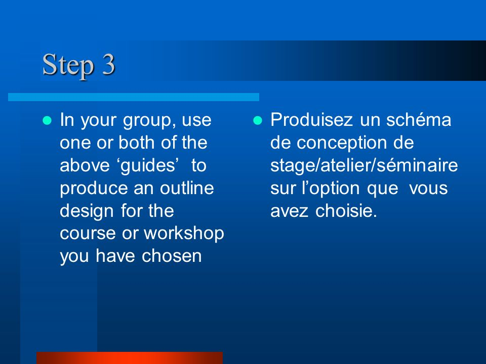 Step 3 In your group, use one or both of the above guides to produce an outline design for the course or workshop you have chosen Produisez un schéma de conception de stage/atelier/séminaire sur loption que vous avez choisie.