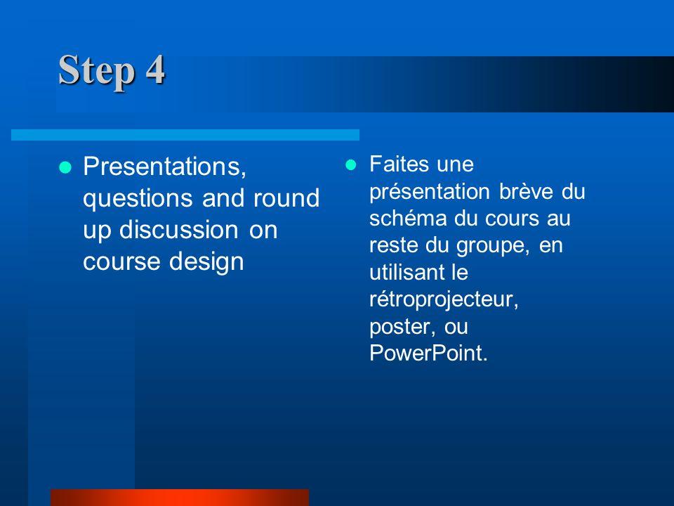 Step 4 Presentations, questions and round up discussion on course design Faites une présentation brève du schéma du cours au reste du groupe, en utilisant le rétroprojecteur, poster, ou PowerPoint.