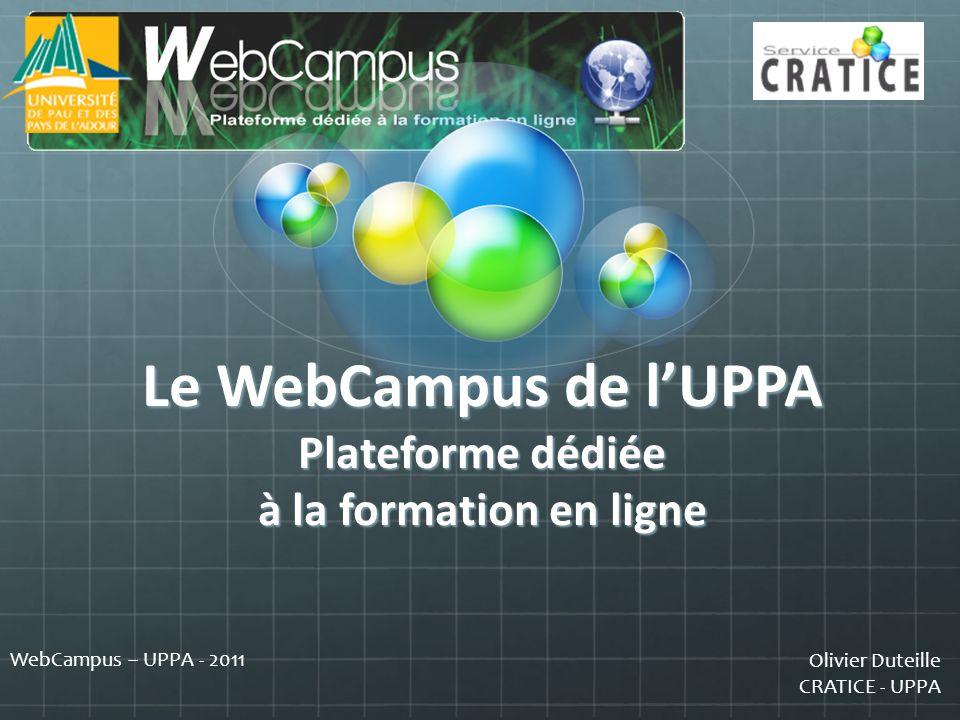 Olivier Duteille CRATICE - UPPA WebCampus – UPPA - 2011 Vous inscrire à la liste de diffusion WebCampus-usagers : http://imap.univ-pau.fr/wws/info/webcampus-usagers http://imap.univ-pau.fr/wws/info/webcampus-usagers Nous contacter : cratice@univ-pau.fr cratice@univ-pau.fr Nous rendre visite sur nos sites internet : http://cratice.univ-pau.fr http://webcampus.univ-pau.fr http://mediakiosque.univ-pau.fr olivier.duteille@univ-pau.fr olivier.duteille@univ-pau.fr n° de poste : 77.31 olivier.duteille@univ-pau.fr
