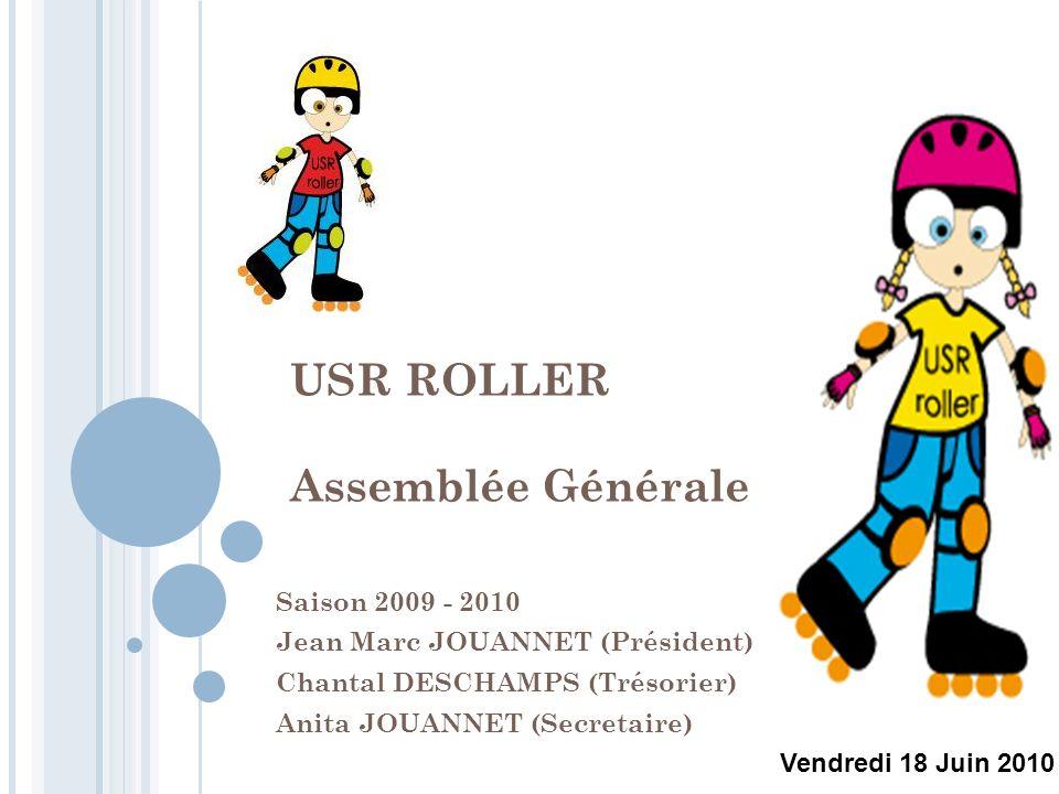 USR ROLLER Assemblée Générale Saison 2009 - 2010 Jean Marc JOUANNET (Président) Chantal DESCHAMPS (Trésorier) Anita JOUANNET (Secretaire) Vendredi 18