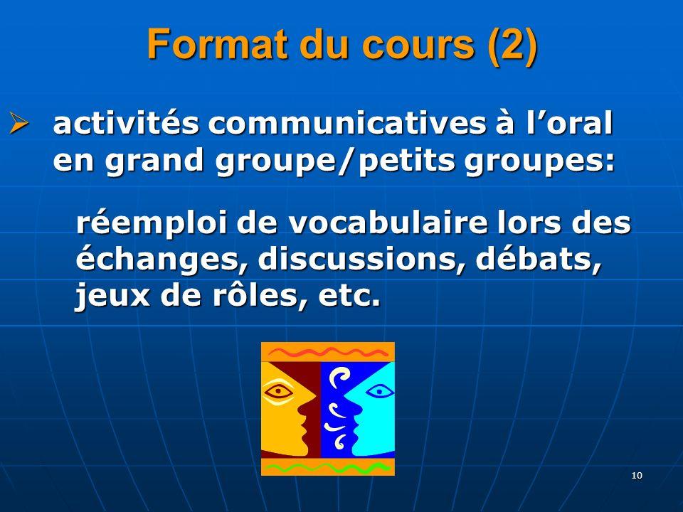 10 Format du cours (2) activités communicatives à loral en grand groupe/petits groupes: activités communicatives à loral en grand groupe/petits groupes: réemploi de vocabulaire lors des échanges, discussions, débats, jeux de rôles, etc.