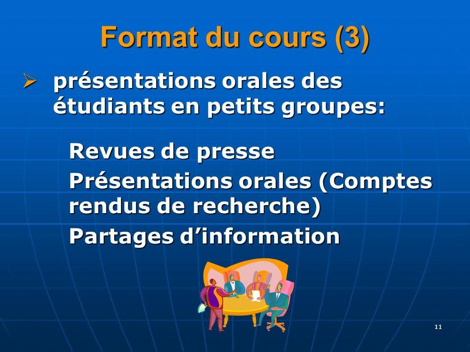 11 Format du cours (3) présentations orales des étudiants en petits groupes: présentations orales des étudiants en petits groupes: Revues de presse Présentations orales (Comptes rendus de recherche) Partages dinformation