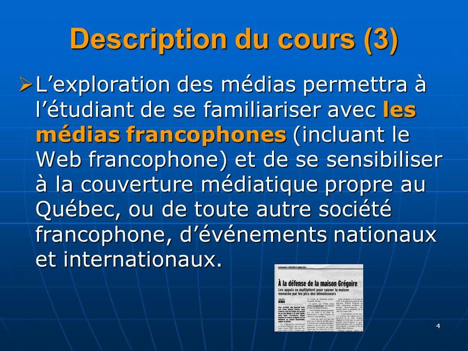 4 Description du cours (3) Lexploration des médias permettra à létudiant de se familiariser avec les médias francophones (incluant le Web francophone) et de se sensibiliser à la couverture médiatique propre au Québec, ou de toute autre société francophone, dévénements nationaux et internationaux.