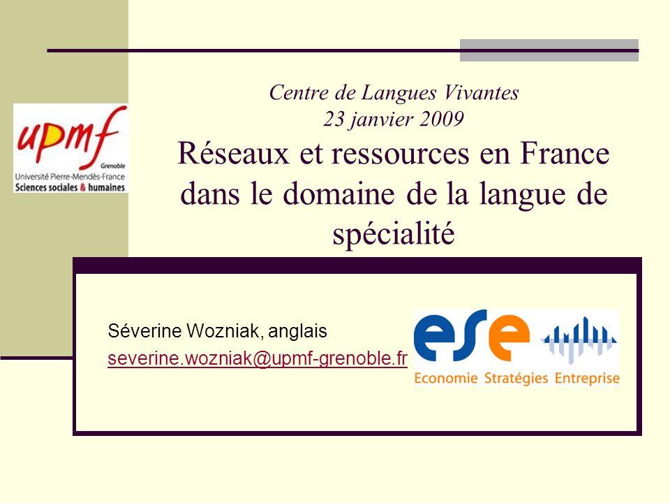 Centre de Langues Vivantes 23 janvier 2009 Réseaux et ressources en France dans le domaine de la langue de spécialité Séverine Wozniak, anglais severi