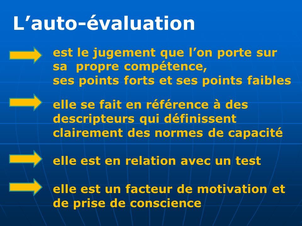 Lauto-évaluation est le jugement que lon porte sur sa propre compétence, ses points forts et ses points faibles elle se fait en référence à des descri