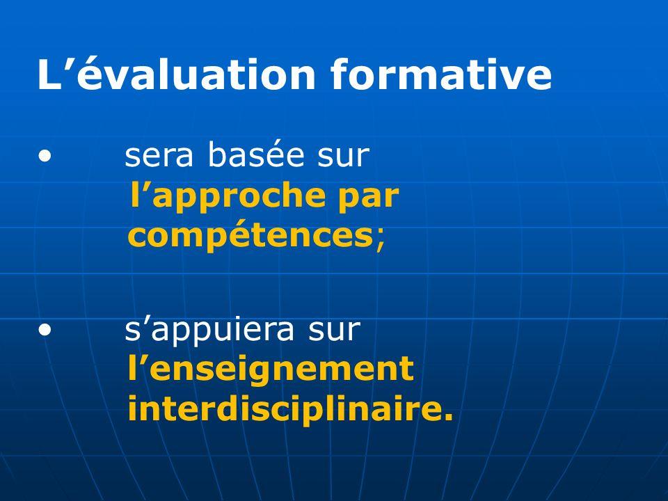 Lévaluation formative sera basée sur lapproche par compétences; sappuiera sur lenseignement interdisciplinaire.