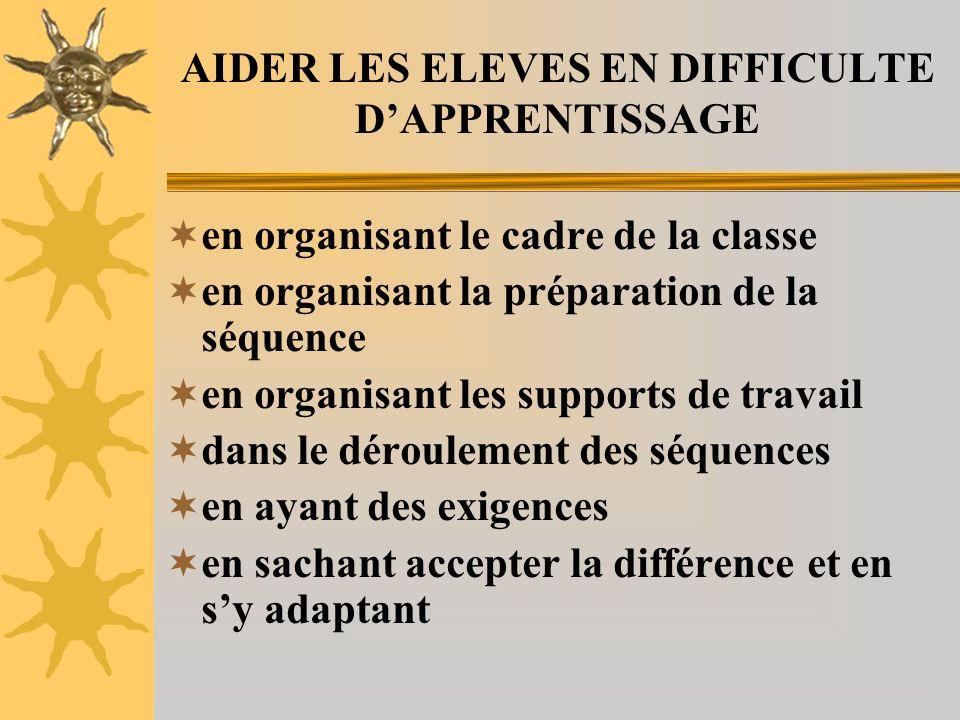 AIDER LES ELEVES EN DIFFICULTE DAPPRENTISSAGE en organisant le cadre de la classe en organisant la préparation de la séquence en organisant les suppor