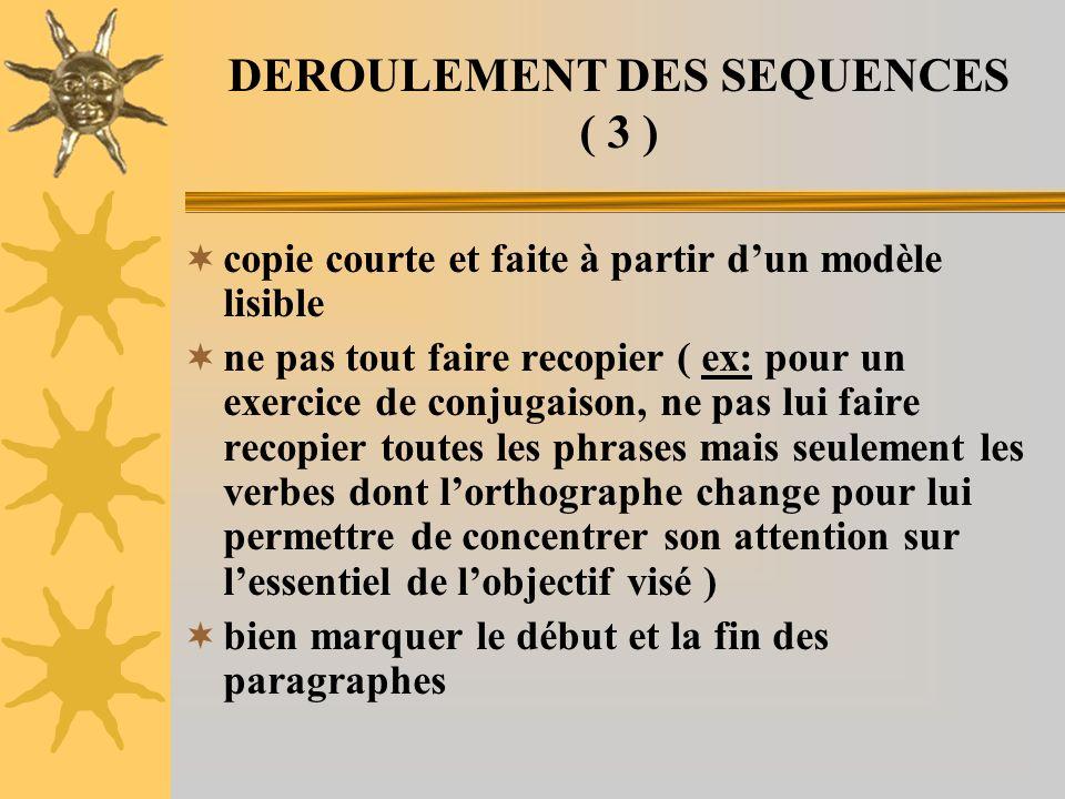 DEROULEMENT DES SEQUENCES ( 3 ) copie courte et faite à partir dun modèle lisible ne pas tout faire recopier ( ex: pour un exercice de conjugaison, ne
