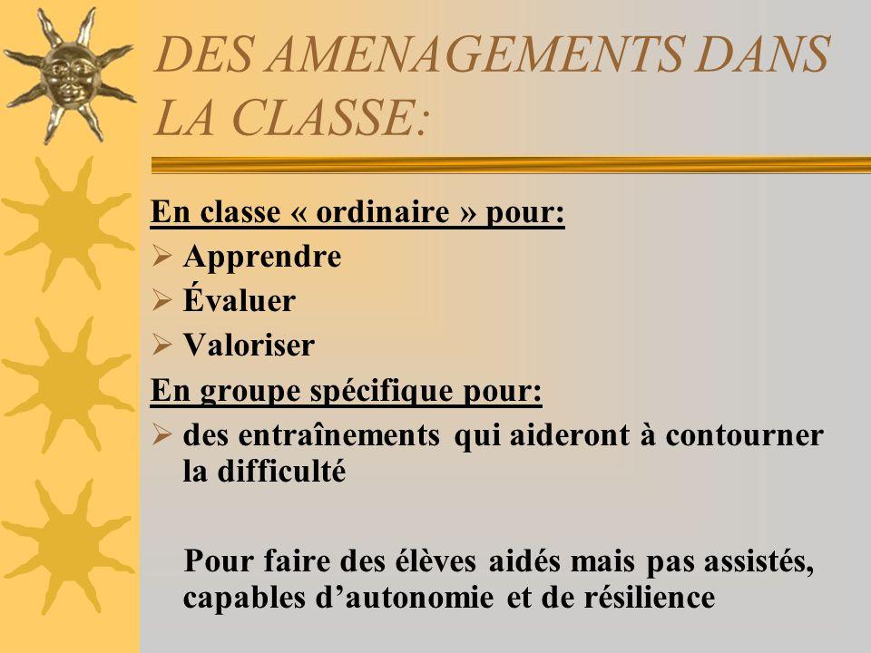 DES AMENAGEMENTS DANS LA CLASSE: En classe « ordinaire » pour: Apprendre Évaluer Valoriser En groupe spécifique pour: des entraînements qui aideront à