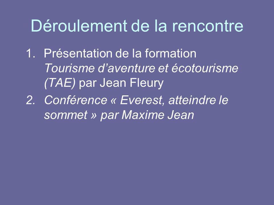 Déroulement de la rencontre 1.Présentation de la formation Tourisme daventure et écotourisme (TAE) par Jean Fleury 2.Conférence « Everest, atteindre l