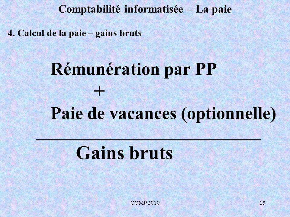 COMP 201015 Comptabilité informatisée – La paie Rémunération par PP + Paie de vacances (optionnelle) _______________________________ Gains bruts 4.